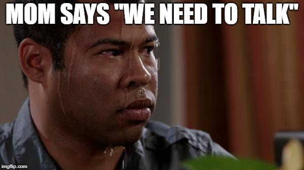 "sweating bullets | MOM SAYS ""WE NEED TO TALK"" 