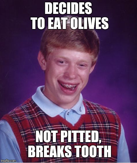 Bad Luck Brian Meme | DECIDES TO EAT OLIVES NOT PITTED, BREAKS TOOTH | image tagged in memes,bad luck brian | made w/ Imgflip meme maker