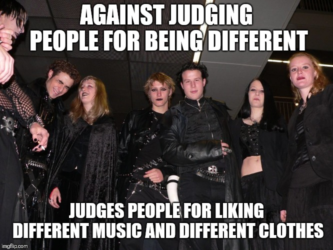 Goth People |  AGAINST JUDGING PEOPLE FOR BEING DIFFERENT; JUDGES PEOPLE FOR LIKING DIFFERENT MUSIC AND DIFFERENT CLOTHES | image tagged in goth people,memes,goth memes | made w/ Imgflip meme maker