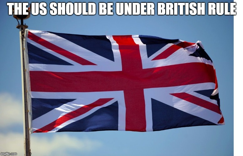 British Flag | THE US SHOULD BE UNDER BRITISH RULE | image tagged in british flag | made w/ Imgflip meme maker