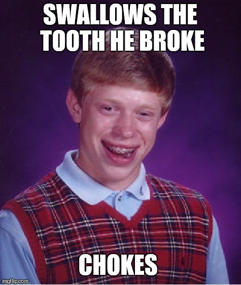 Bad Luck Brian Meme | SWALLOWS THE TOOTH HE BROKE CHOKES | image tagged in memes,bad luck brian | made w/ Imgflip meme maker
