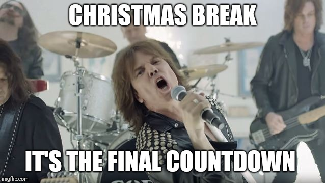 Europe Final Countdown |  CHRISTMAS BREAK; IT'S THE FINAL COUNTDOWN | image tagged in europe final countdown | made w/ Imgflip meme maker