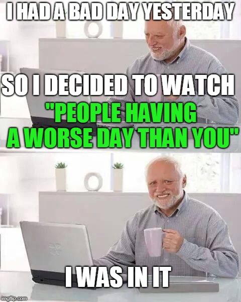 "Hide the Pain Harold |  I HAD A BAD DAY YESTERDAY; SO I DECIDED TO WATCH; ""PEOPLE HAVING A WORSE DAY THAN YOU""; I WAS IN IT 