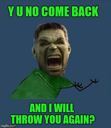 Y u no hulk | Y U NO COME BACK AND I WILL THROW YOU AGAIN? | image tagged in y u no hulk | made w/ Imgflip meme maker