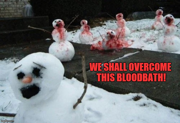 WE SHALL OVERCOME THIS BLOODBATH! | made w/ Imgflip meme maker