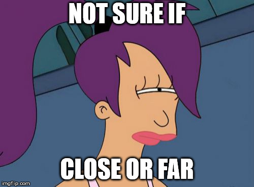 Futurama Leela | NOT SURE IF CLOSE OR FAR | image tagged in memes,futurama leela | made w/ Imgflip meme maker