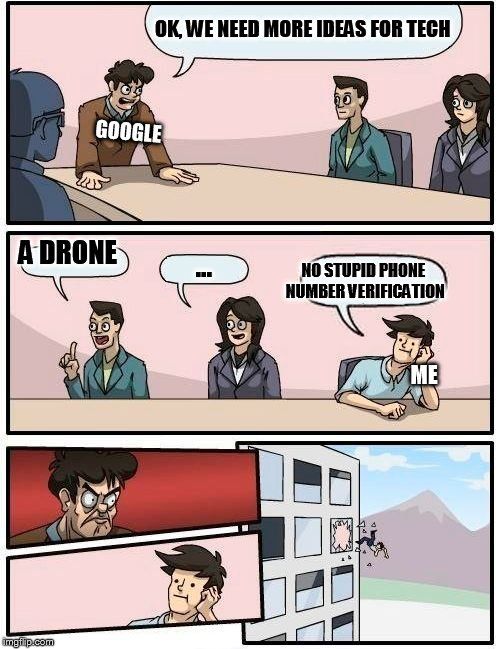 Boardroom Meeting Suggestion | OK, WE NEED MORE IDEAS FOR TECH A DRONE ... NO STUPID PHONE NUMBER VERIFICATION GOOGLE ME | image tagged in memes,boardroom meeting suggestion | made w/ Imgflip meme maker