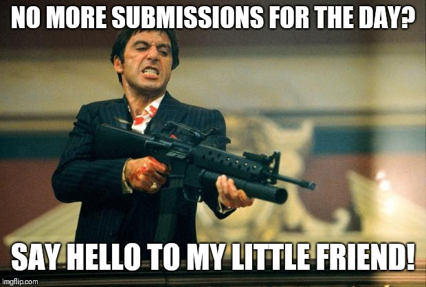 scarface meme | NO MORE SUBMISSIONS FOR THE DAY? SAY HELLO TO MY LITTLE FRIEND! | image tagged in scarface meme | made w/ Imgflip meme maker