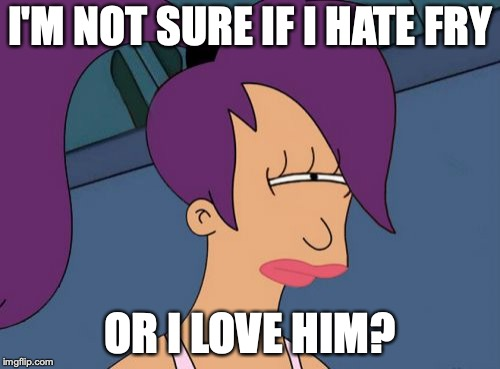 Futurama Leela | I'M NOT SURE IF I HATE FRY OR I LOVE HIM? | image tagged in memes,futurama leela | made w/ Imgflip meme maker