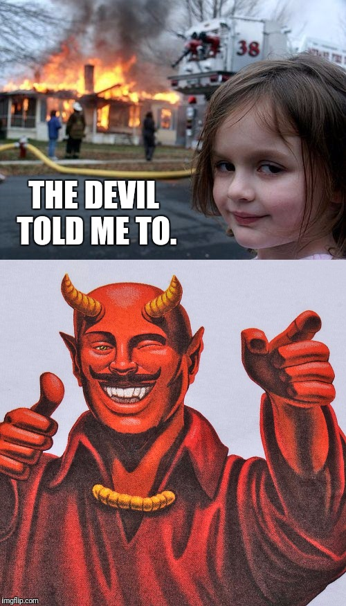 THE DEVIL TOLD ME TO. | image tagged in memes,disaster girl,the devil | made w/ Imgflip meme maker