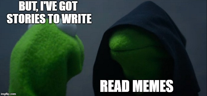 For those of us who are writers on ImgFlip. |  BUT, I'VE GOT STORIES TO WRITE; READ MEMES | image tagged in memes,evil kermit,writing,writers,write | made w/ Imgflip meme maker