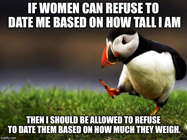 Dating | IF WOMEN CAN REFUSE TO DATE ME BASED ON HOW TALL I AM THEN I SHOULD BE ALLOWED TO REFUSE TO DATE THEM BASED ON HOW MUCH THEY WEIGH. | image tagged in memes,unpopular opinion puffin,inequality,feminism,fat,short | made w/ Imgflip meme maker