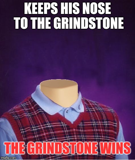 Bad Luck Brian Headless | KEEPS HIS NOSE TO THE GRINDSTONE THE GRINDSTONE WINS | image tagged in bad luck brian headless | made w/ Imgflip meme maker