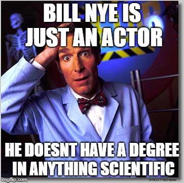 Bill Nye The Science Guy | BILL NYE IS JUST AN ACTOR HE DOESNT HAVE A DEGREE IN ANYTHING SCIENTIFIC | image tagged in memes,bill nye the science guy | made w/ Imgflip meme maker