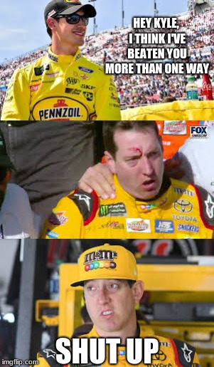 Joey Logano VS Kyle Busch | HEY KYLE, I THINK I'VE BEATEN YOU MORE THAN ONE WAY SHUT UP | image tagged in nascar,kyle busch,fight,shut up,joey logano,remember when | made w/ Imgflip meme maker
