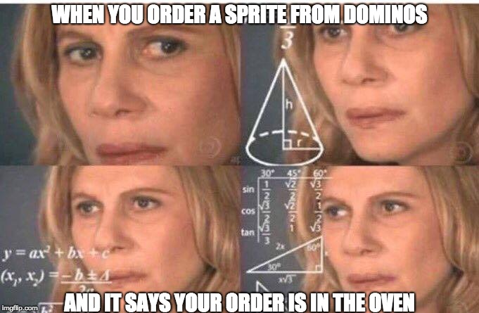Math lady/Confused lady |  WHEN YOU ORDER A SPRITE FROM DOMINOS; AND IT SAYS YOUR ORDER IS IN THE OVEN | image tagged in math lady/confused lady | made w/ Imgflip meme maker