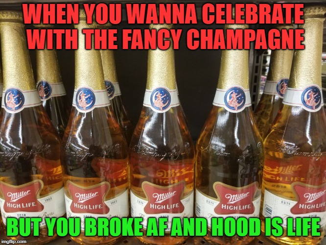 Hood is Life - Drink some Champs | WHEN YOU WANNA CELEBRATE WITH THE FANCY CHAMPAGNE BUT YOU BROKE AF AND HOOD IS LIFE | image tagged in champagne of beers,champagne,fancy | made w/ Imgflip meme maker