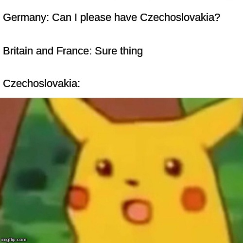 Surprised Pikachu | Germany: Can I please have Czechoslovakia? Britain and France: Sure thing Czechoslovakia: | image tagged in memes,surprised pikachu | made w/ Imgflip meme maker