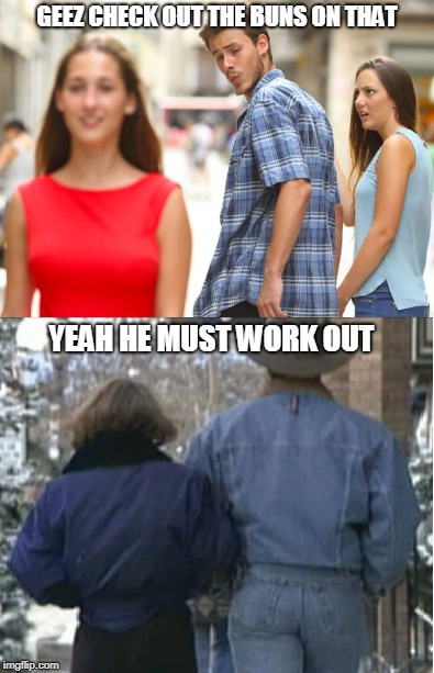 Distracted Boyfriend | GEEZ CHECK OUT THE BUNS ON THAT YEAH HE MUST WORK OUT | image tagged in distracted boyfriend,meme,dumb and dumber,buns | made w/ Imgflip meme maker