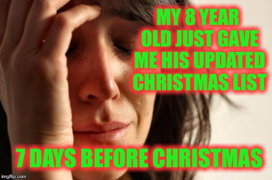 First World Problems | MY 8 YEAR OLD JUST GAVE ME HIS UPDATED CHRISTMAS LIST 7 DAYS BEFORE CHRISTMAS | image tagged in memes,empty shelves,make up your mind,why | made w/ Imgflip meme maker