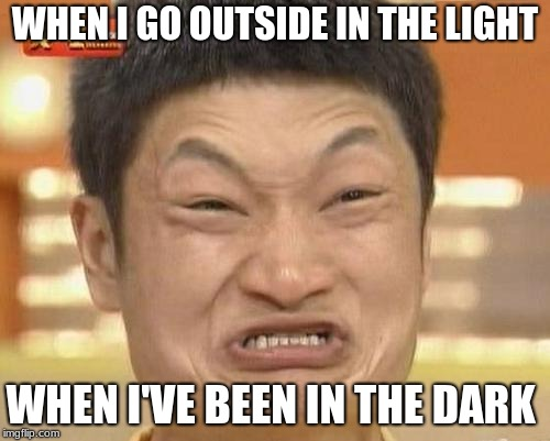 Impossibru Guy Original | WHEN I GO OUTSIDE IN THE LIGHT WHEN I'VE BEEN IN THE DARK | image tagged in memes,impossibru guy original | made w/ Imgflip meme maker