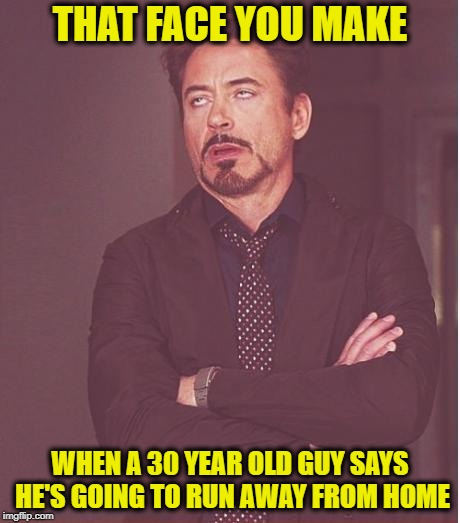 Face You Make | THAT FACE YOU MAKE WHEN A 30 YEAR OLD GUY SAYS HE'S GOING TO RUN AWAY FROM HOME | image tagged in memes,face you make robert downey jr,funny memes,young | made w/ Imgflip meme maker