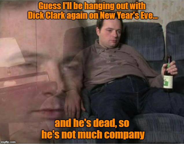 But How Many People Really Go Out For Drinking, Dancing, And Drooling These Days?  | Guess I'll be hanging out with Dick Clark again on New Year's Eve... and he's dead, so he's not much company | image tagged in sad man,new year's eve,dick clark,holiday memes | made w/ Imgflip meme maker