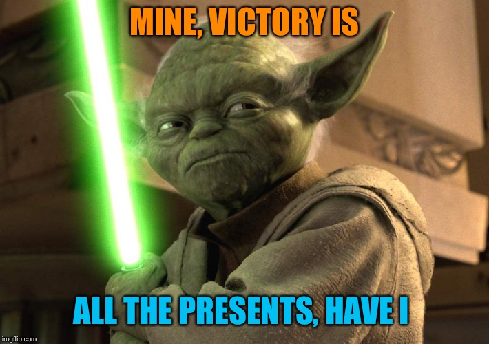 MINE, VICTORY IS ALL THE PRESENTS, HAVE I | made w/ Imgflip meme maker