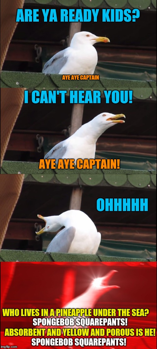 Then drop on the deck and flop like a fish! | ARE YA READY KIDS? I CAN'T HEAR YOU! OHHHHH WHO LIVES IN A PINEAPPLE UNDER THE SEA? AYE AYE CAPTAIN AYE AYE CAPTAIN! SPONGEBOB SQUAREPANTS!  | image tagged in memes,inhaling seagull,spongebob,song lyrics,spongebob squarepants,funny | made w/ Imgflip meme maker