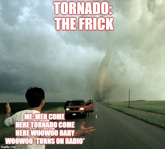 Tornado | TORNADO: THE FRICK ME: MEH COME HERE TORNADO COME HERE WOOWOO BABY WOOWOO *TURNS ON RADIO* | image tagged in tornado | made w/ Imgflip meme maker