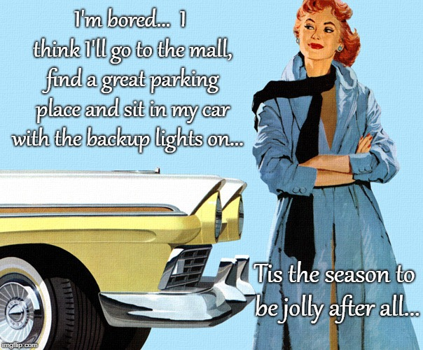 Bored... | I'm bored...  I think I'll go to the mall, find a great parking place and sit in my car with the backup lights on... Tis the season to be jo | image tagged in mall,parking place,lights,season | made w/ Imgflip meme maker