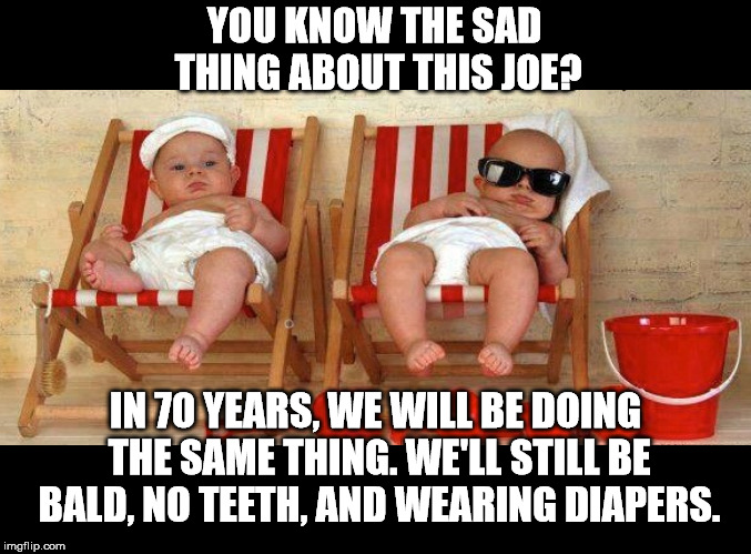 Life is a circle. You end up where you started. | YOU KNOW THE SAD THING ABOUT THIS JOE? IN 70 YEARS, WE WILL BE DOING THE SAME THING. WE'LL STILL BE BALD, NO TEETH, AND WEARING DIAPERS. | image tagged in cool babies | made w/ Imgflip meme maker