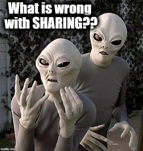 Aliens | What is wrong with SHARING?? | image tagged in aliens | made w/ Imgflip meme maker