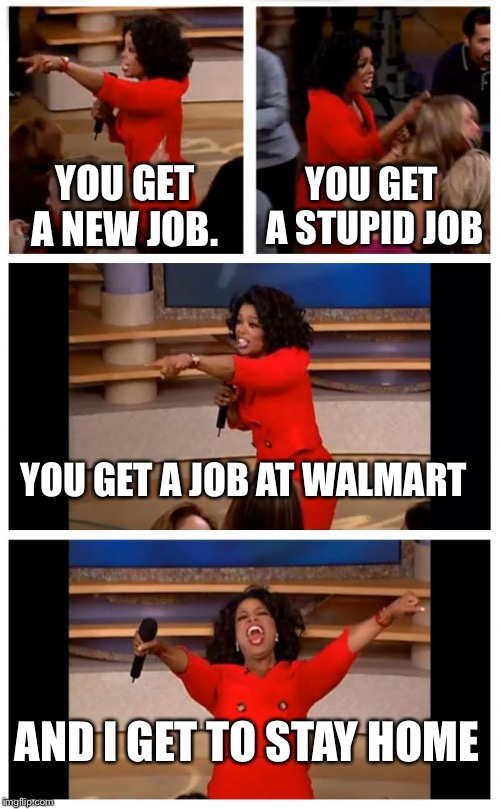 Oprah You Get A Car Everybody Gets A Car | YOU GET A NEW JOB. YOU GET A STUPID JOB YOU GET A JOB AT WALMART AND I GET TO STAY HOME | image tagged in memes,oprah you get a car everybody gets a car | made w/ Imgflip meme maker