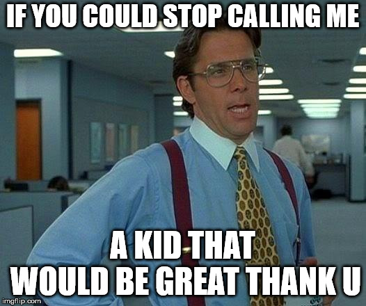 That Would Be Great |  IF YOU COULD STOP CALLING ME; A KID THAT WOULD BE GREAT THANK U | image tagged in memes,that would be great | made w/ Imgflip meme maker