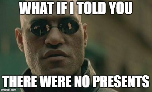 Matrix Morpheus Meme | WHAT IF I TOLD YOU THERE WERE NO PRESENTS | image tagged in memes,matrix morpheus | made w/ Imgflip meme maker