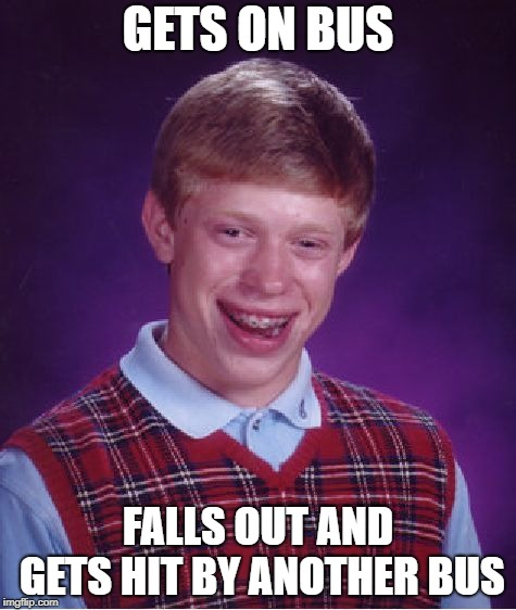 Bad Luck Brian Meme | GETS ON BUS FALLS OUT AND GETS HIT BY ANOTHER BUS | image tagged in memes,bad luck brian | made w/ Imgflip meme maker
