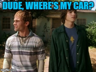 dude wheres my car | DUDE, WHERE'S MY CAR? | image tagged in dude wheres my car | made w/ Imgflip meme maker