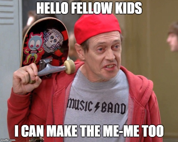 HELLO FELLOW KIDS I CAN MAKE THE ME-ME TOO | image tagged in steve buscemi fellow kids | made w/ Imgflip meme maker