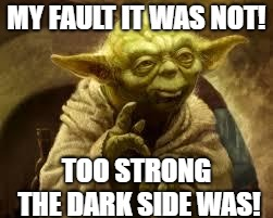 yoda | MY FAULT IT WAS NOT! TOO STRONG THE DARK SIDE WAS! | image tagged in yoda | made w/ Imgflip meme maker