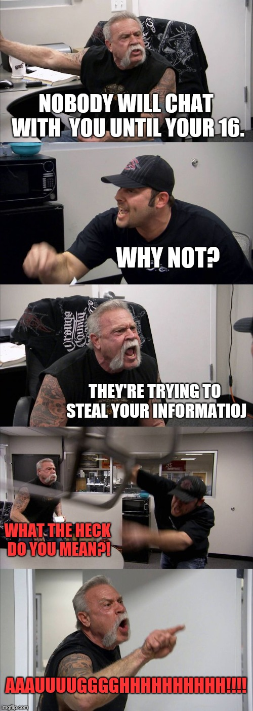 American Chopper Argument |  NOBODY WILL CHAT WITH  YOU UNTIL YOUR 16. WHY NOT? THEY'RE TRYING TO STEAL YOUR INFORMATIOJ; WHAT THE HECK DO YOU MEAN?! AAAUUUUGGGGHHHHHHHHHH!!!! | image tagged in memes,american chopper argument | made w/ Imgflip meme maker