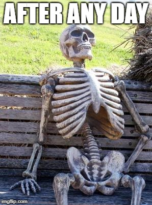 Waiting Skeleton Meme | AFTER ANY DAY | image tagged in memes,waiting skeleton | made w/ Imgflip meme maker
