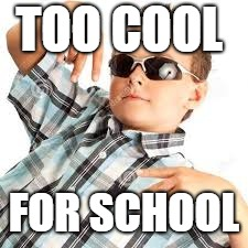 TOO COOL FOR SCHOOL | image tagged in cool kid sunglasses | made w/ Imgflip meme maker