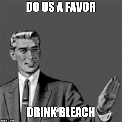 Correction guy | DO US A FAVOR DRINK BLEACH | image tagged in correction guy | made w/ Imgflip meme maker