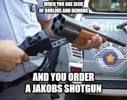 WHEN YOU ARE SICK OF GOBLINS AND DEMONS AND YOU ORDER A JAKOBS SHOTGUN | image tagged in doom shotgun | made w/ Imgflip meme maker
