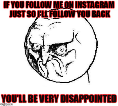 Instagram followers meme | IF YOU FOLLOW ME ON INSTAGRAM JUST SO I'LL FOLLOW YOU BACK YOU'LL BE VERY DISAPPOINTED | image tagged in no rage face,instagram,disappointment | made w/ Imgflip meme maker