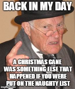 Candy Cane | BACK IN MY DAY A CHRISTMAS CANE WAS SOMETHING ELSE THAT HAPPENED IF YOU WERE PUT ON THE NAUGHTY LIST | image tagged in memes,back in my day,funny,christmas,candy cane,fun | made w/ Imgflip meme maker