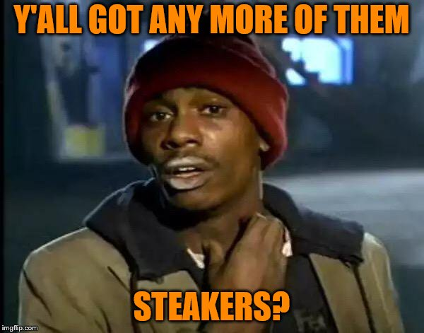 Y'all Got Any More Of That Meme | Y'ALL GOT ANY MORE OF THEM STEAKERS? | image tagged in memes,y'all got any more of that | made w/ Imgflip meme maker
