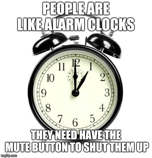 Alarm Clock | PEOPLE ARE LIKE ALARM CLOCKS THEY NEED HAVE THE MUTE BUTTON TO SHUT THEM UP | image tagged in memes,alarm clock | made w/ Imgflip meme maker