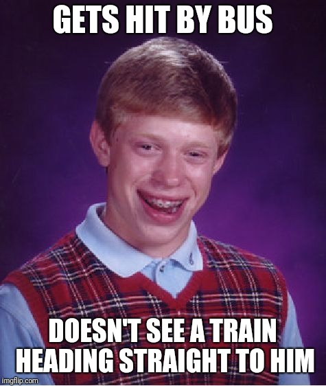 Bad Luck Brian Meme | GETS HIT BY BUS DOESN'T SEE A TRAIN HEADING STRAIGHT TO HIM | image tagged in memes,bad luck brian | made w/ Imgflip meme maker